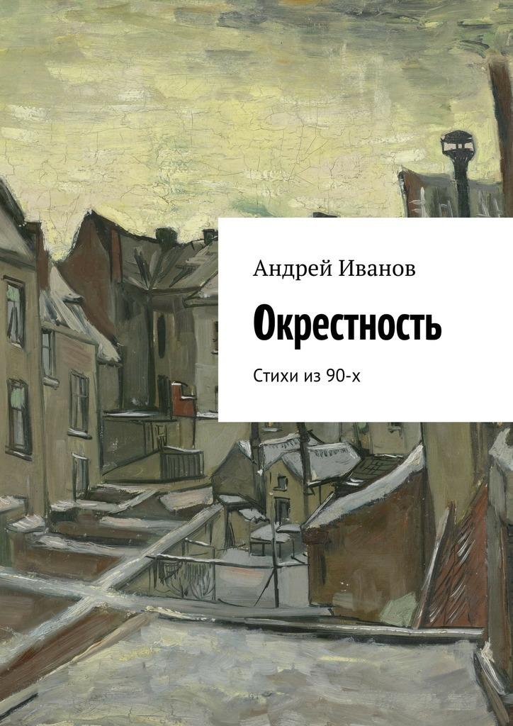 Андрей Иванов Окрестность. Стихи из 90-х