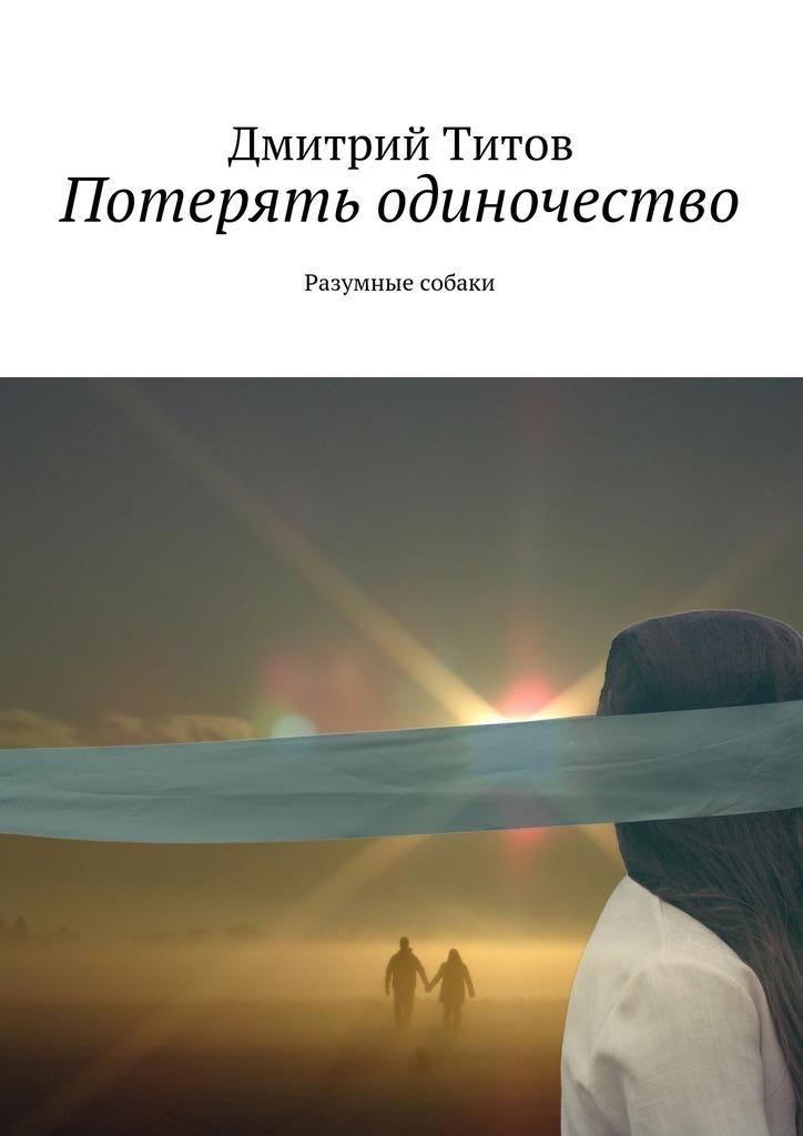 Дмитрий Титов Потерять одиночество. Разумные собаки разумные эгоисты чернышевского