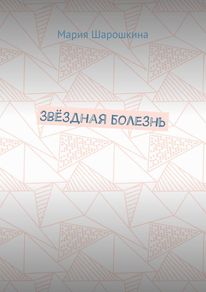 все цены на Мария Шарошкина Звёздная болезнь онлайн
