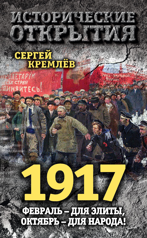 Сергей Кремлев 1917. Февраль – для элиты, Октябрь – для народа! сергей кремлев ленин в 1917 году