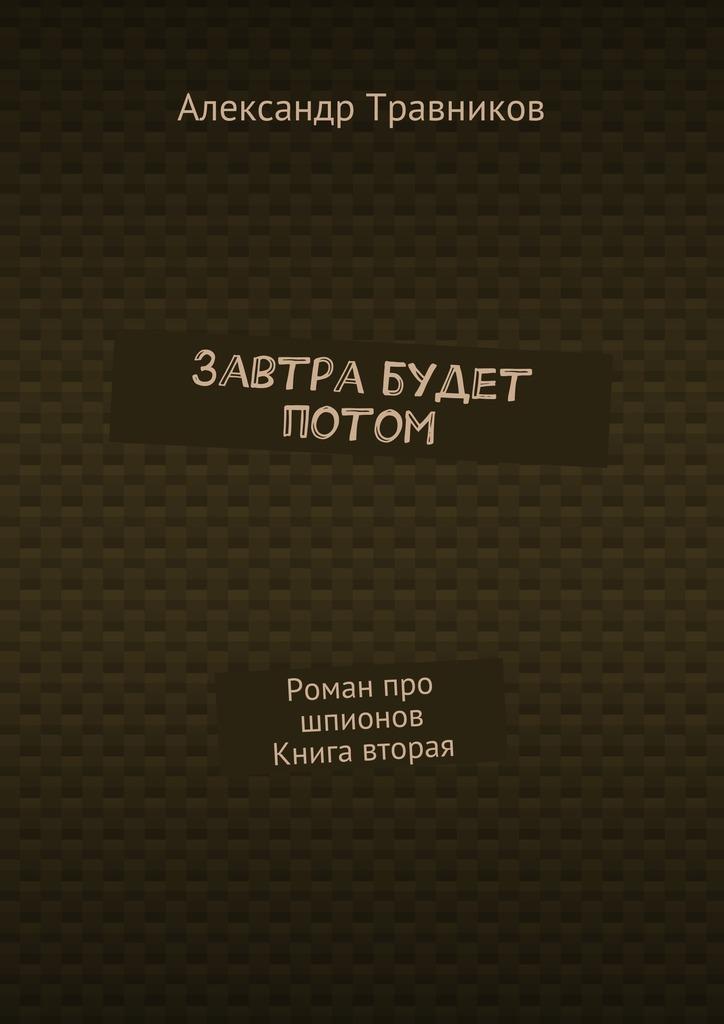 Александр Травников Завтра будет потом. Роман про шпионов. Книга вторая роман корнеев фронтир избранный книга вторая