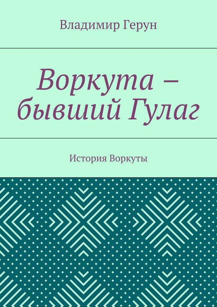 Владимир Герун Воркута – бывший Гулаг. История Воркуты