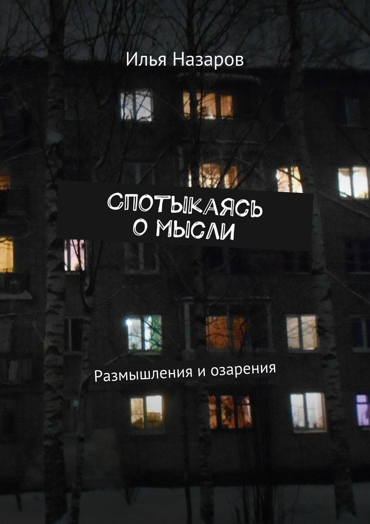 Илья Назаров Спотыкаясь омысли. Размышления и озарения