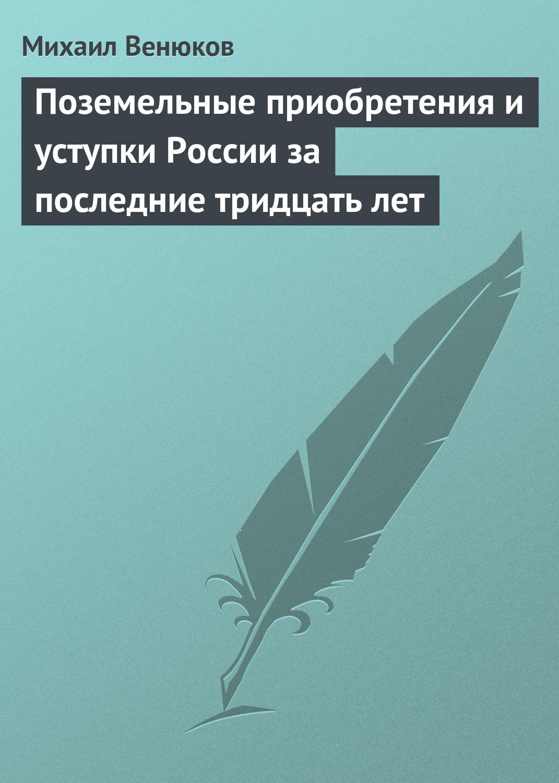 Михаил Венюков Поземельные приобретения и уступки России за последние тридцать лет миль н м неизвестный миль