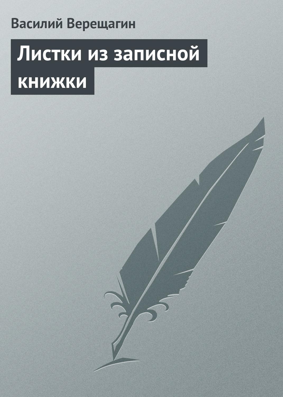 Василий Верещагин Листки из записной книжки василий верещагин листки из записной книжки художника