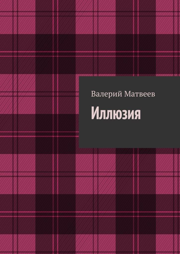 Валерий Германович Матвеев Иллюзия валерий хатюшин история сердца любовная проза
