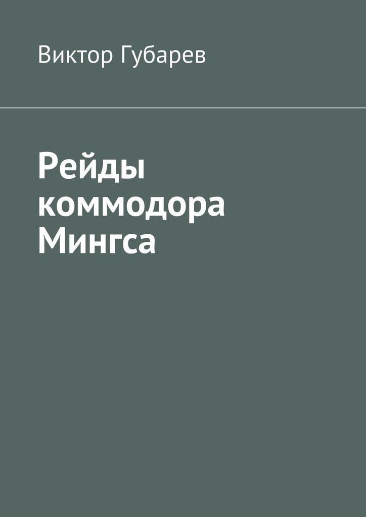 Виктор Губарев Рейды коммодора Мингса корж виктор емельянович подводные рейды