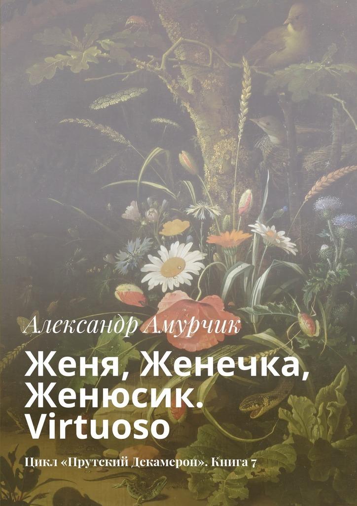 Александр Амурчик Женя Женечка Женюсик Virtuoso Цикл «Прутский Декамерон» Книга7