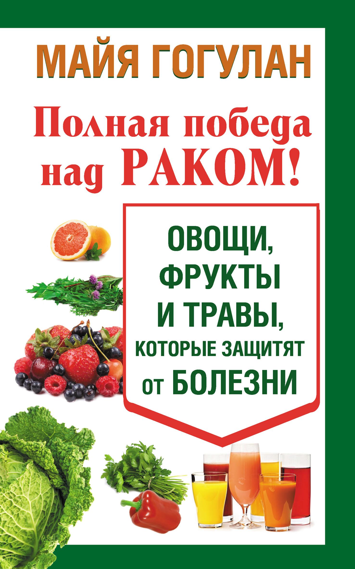 Майя Гогулан Полная победа над раком! Овощи, фрукты и травы, которые защитят от болезни возвращение к здоровью уверенная победа над раком