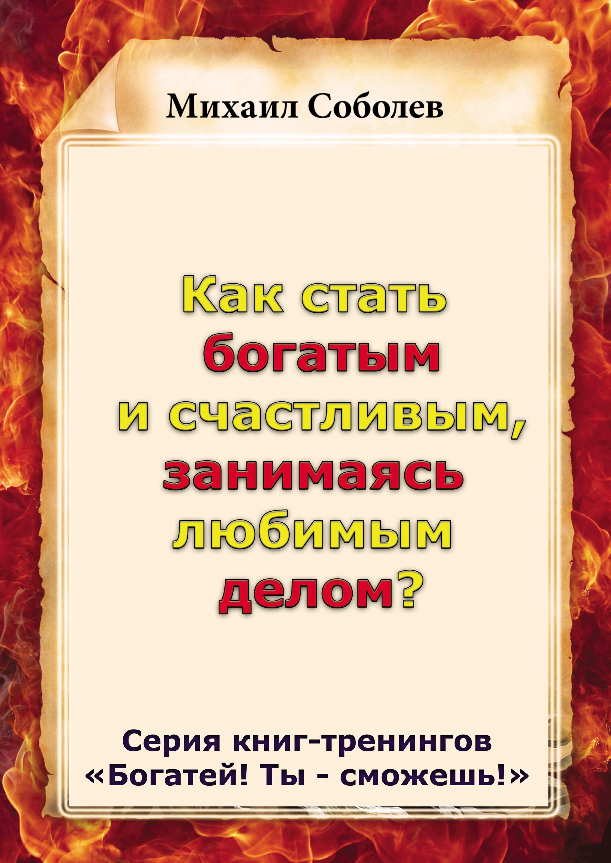Михаил Соболев Как стать богатым и счастливым, занимаясь любимым делом?