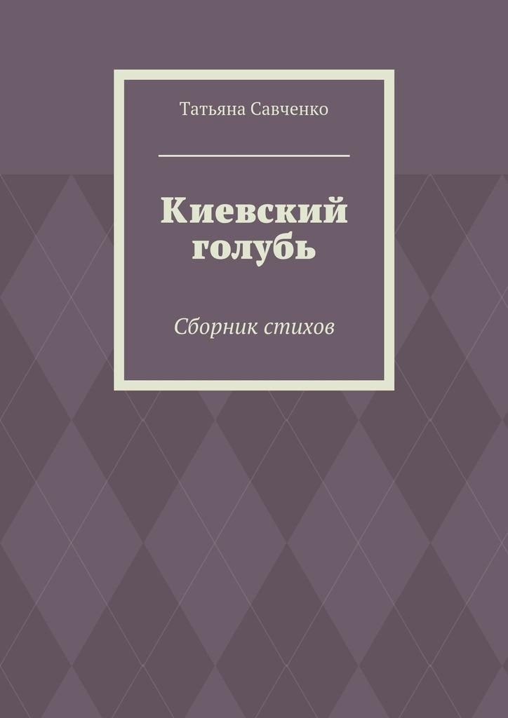 Татьяна Саченко Киеский голубь. Сборник стихо
