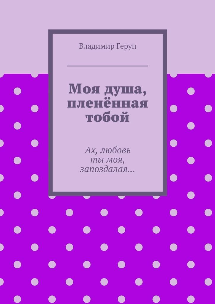 Владимир Герун Моя душа, пленённая тобой. Ах, любовь тымоя, запоздалая… владимир герун сборник ороссии илюбви…