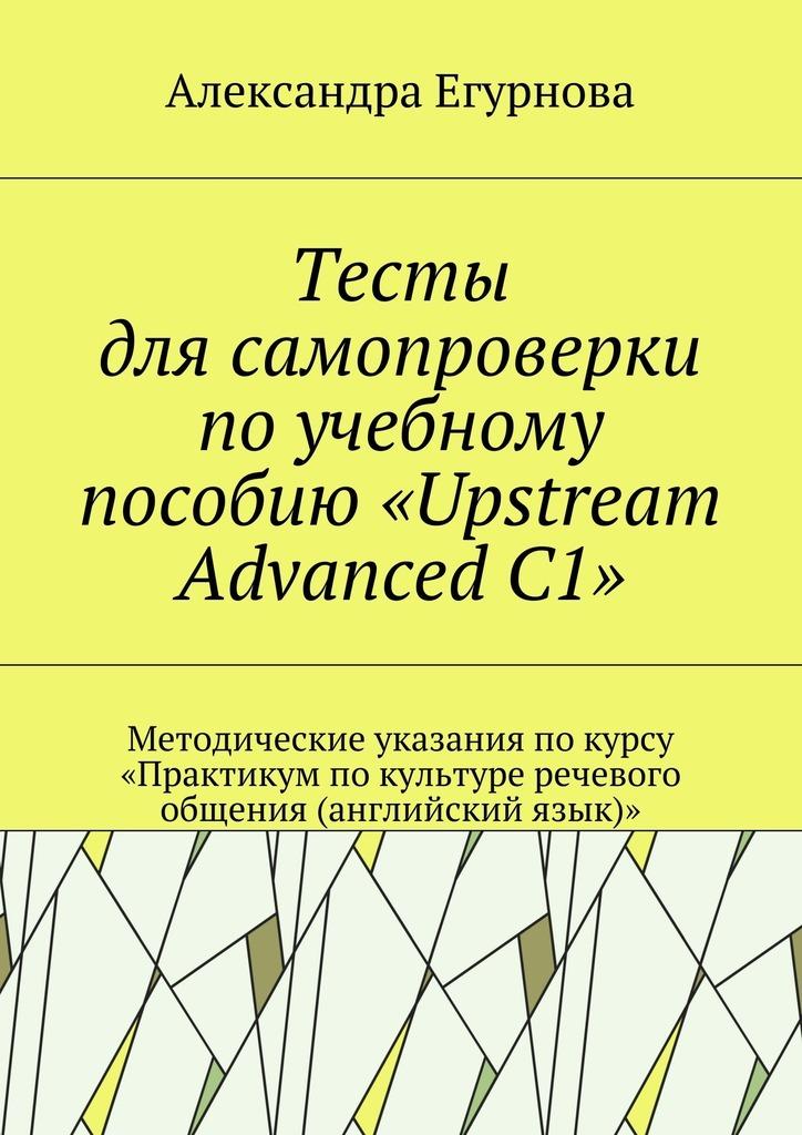 Александра Александровна Егурнова Тесты для самопроверки по учебному пособию «Upstream Advanced C1». Методические указания покурсу «Практикум покультуре речевого общения (английский язык)»