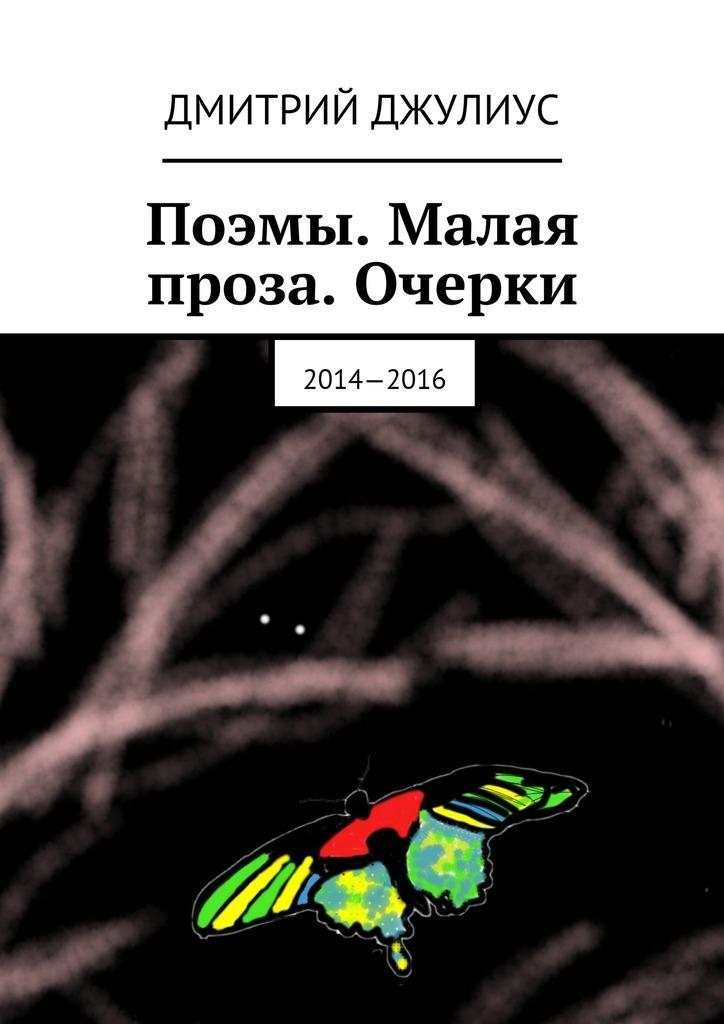 Дмитрий Джулиус Поэмы. Малая проза. Очерки. 2014—2016