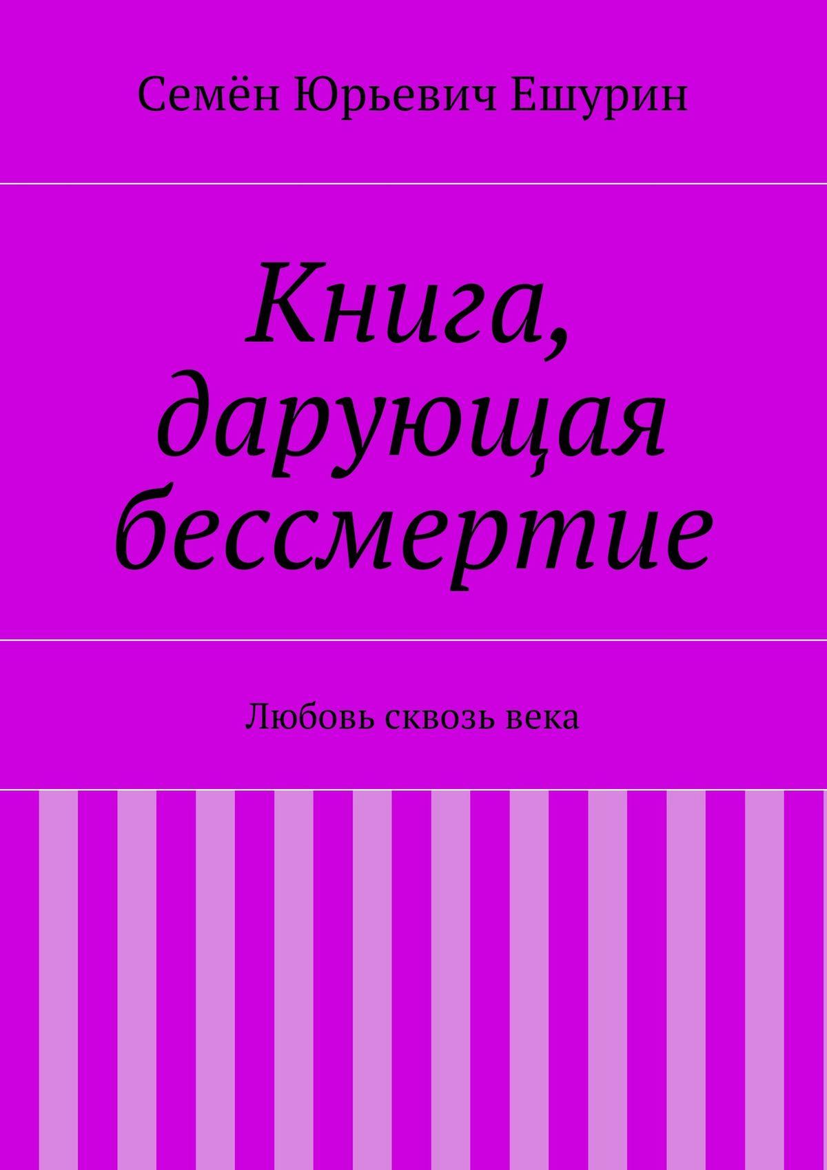 Семён Юрьевич Ешурин Книга, дарующая бессмертие. Любовь сквозьвека ванюков д шафоростова в бессмертие