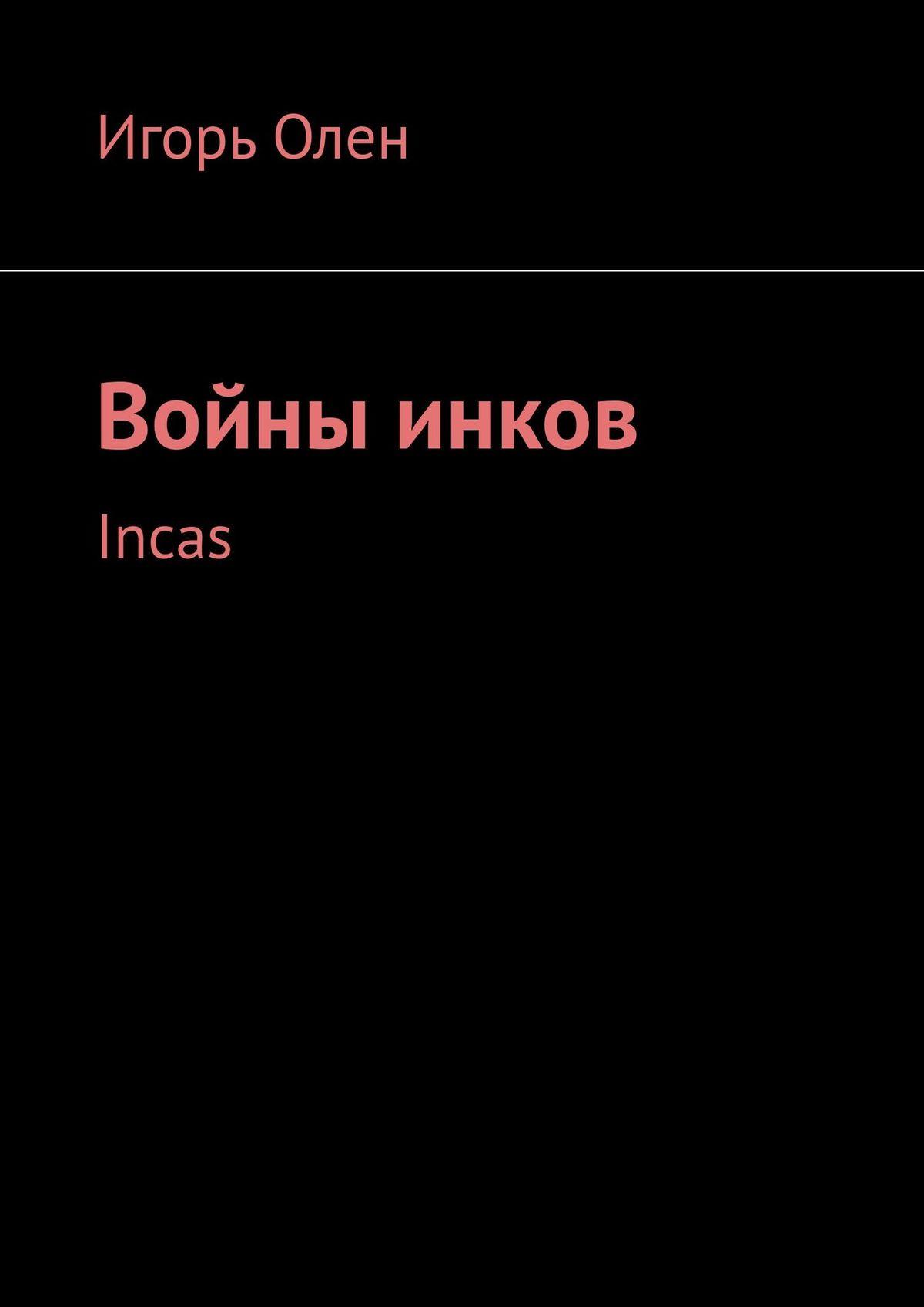 Игорь Олен Инкские войны. Incas игорь олен инкские войны incas