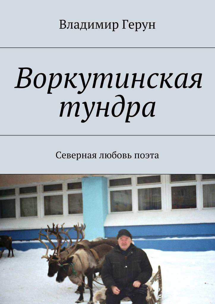 Владимир Герун Воркутинская тундра. Северная любовь поэта