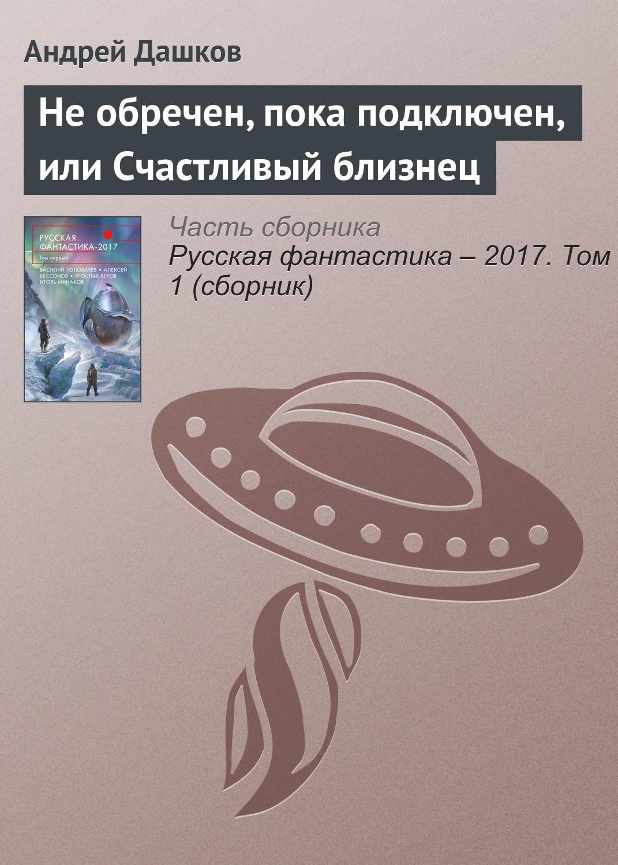 купить Андрей Дашков Не обречен, пока подключен, или Счастливый близнец по цене 24.95 рублей