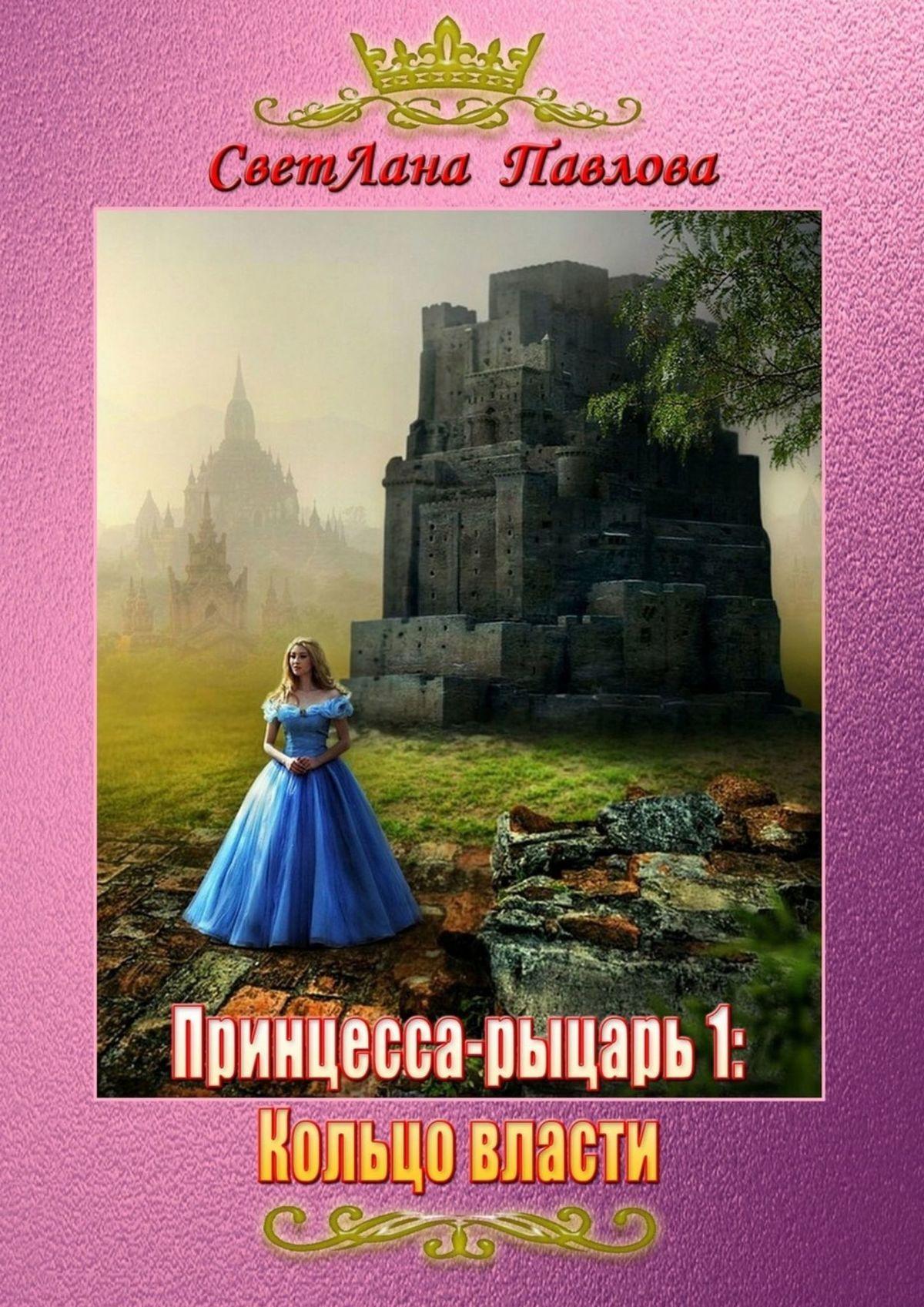 СветЛана Павлова Принцесса-рыцарь: Кольцо власти. Книга1 светлана павлова принцесса рыцарь сила и власть книга 4