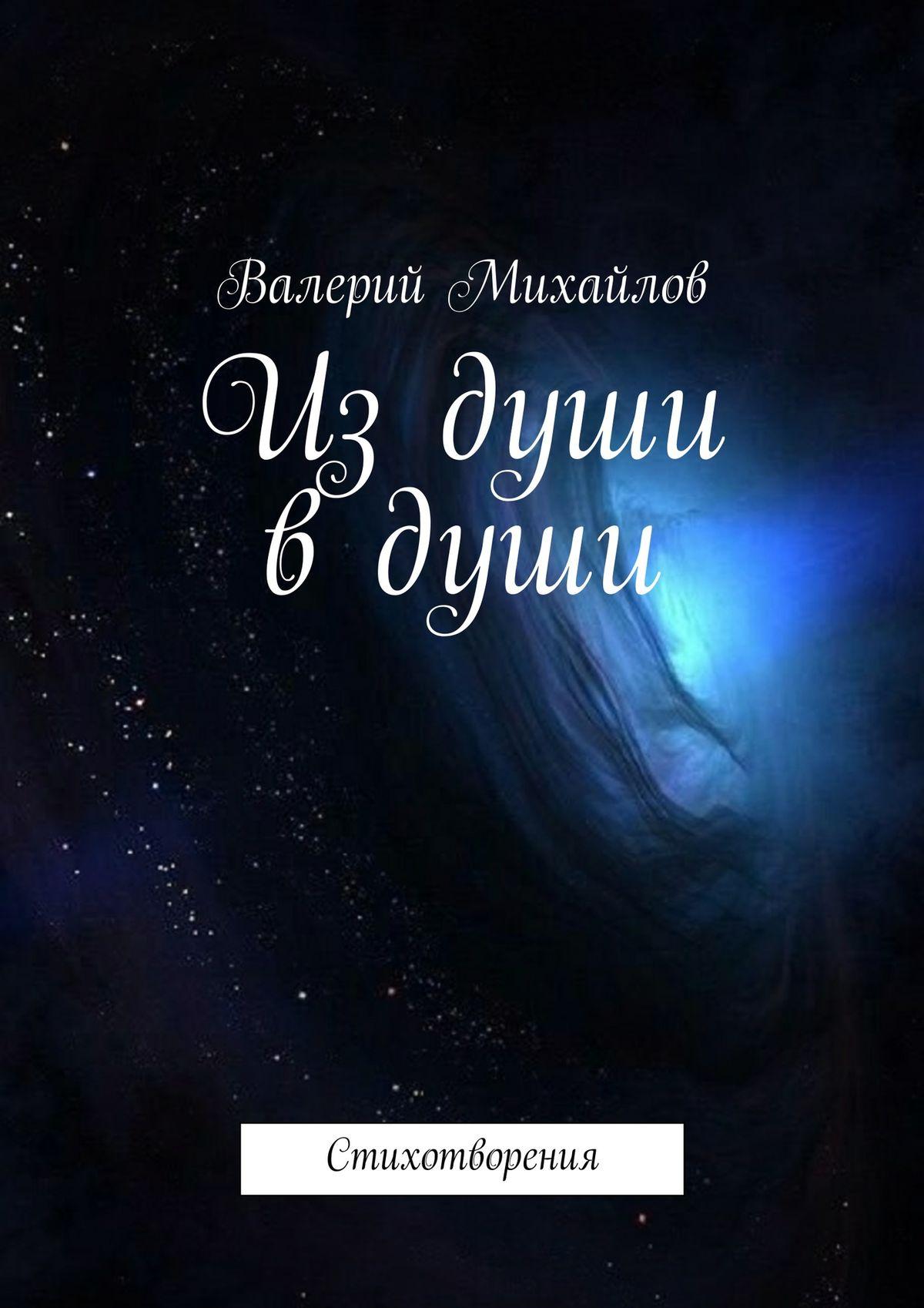 Валерий Анатольевич Михайлов Из души в души. Стихотворения валерий михайлов виктор