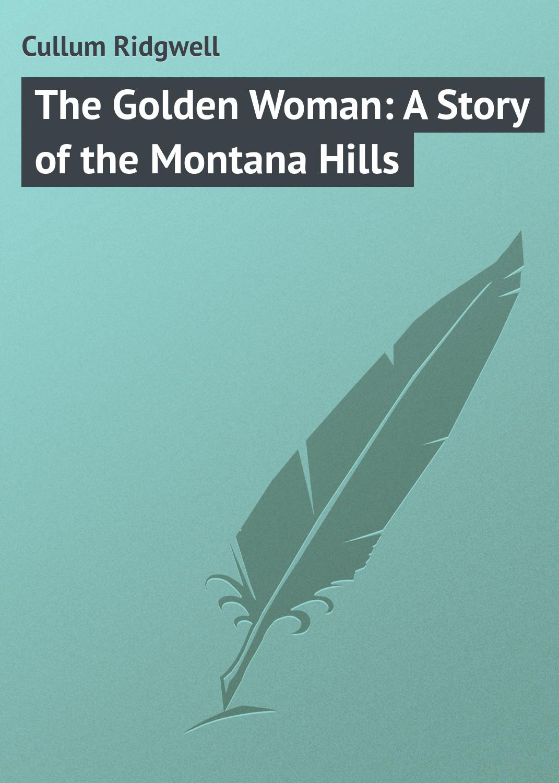Cullum Ridgwell The Golden Woman: A Story of the Montana Hills