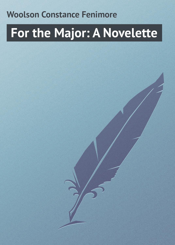 Woolson Constance Fenimore For the Major: A Novelette цена в Москве и Питере