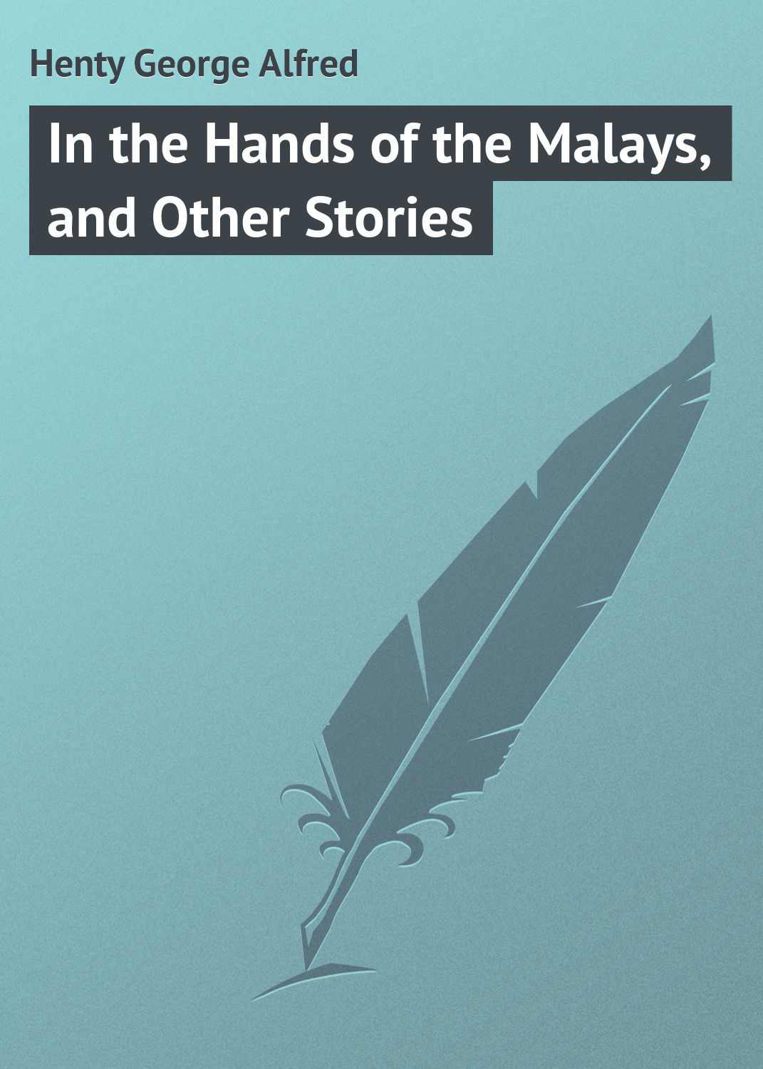 Henty George Alfred In the Hands of the Malays, and Other Stories monsters and other stories