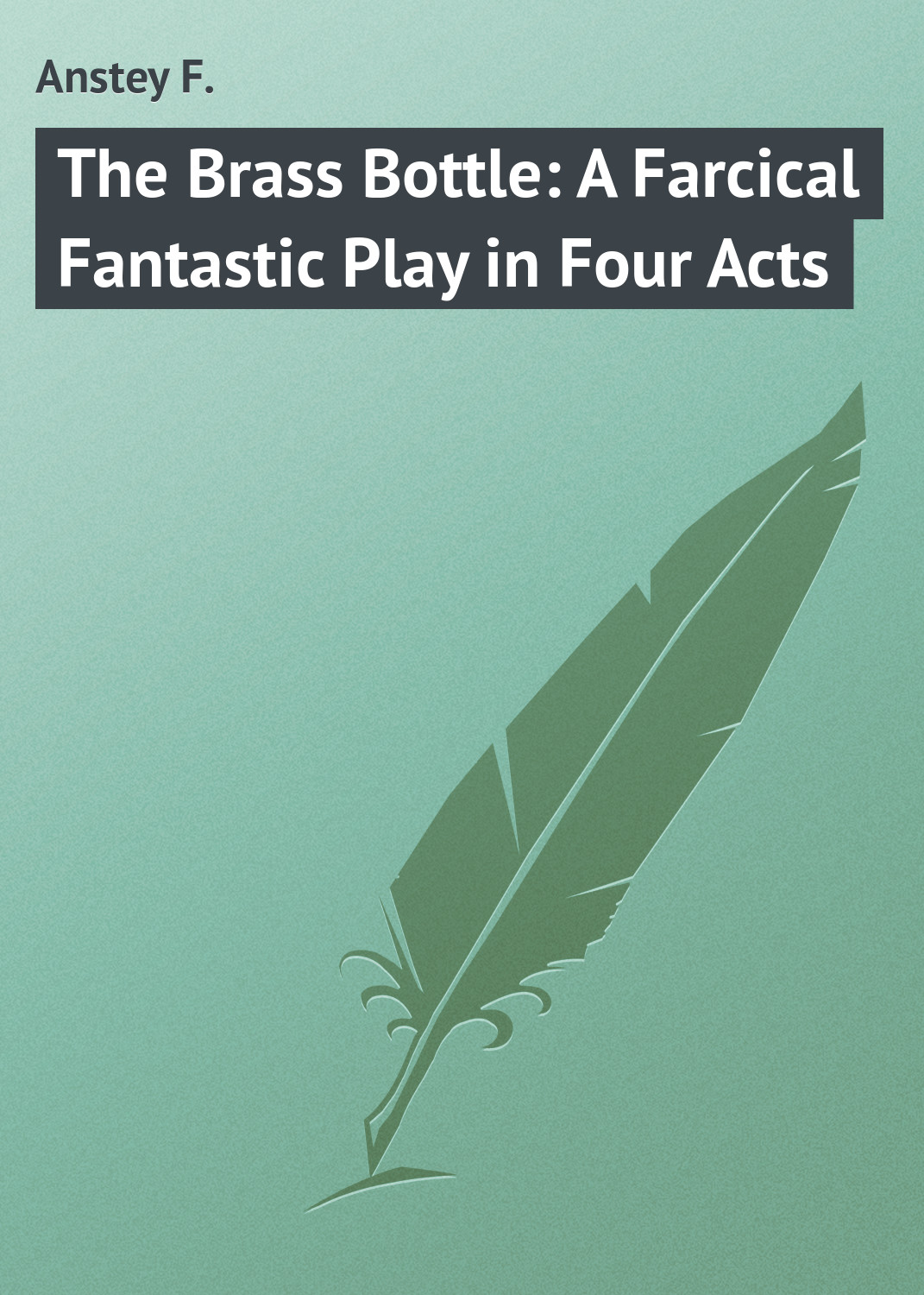 Anstey F. The Brass Bottle: A Farcical Fantastic Play in Four Acts joseph mary edgar hart swords drawn a romantic play in four acts