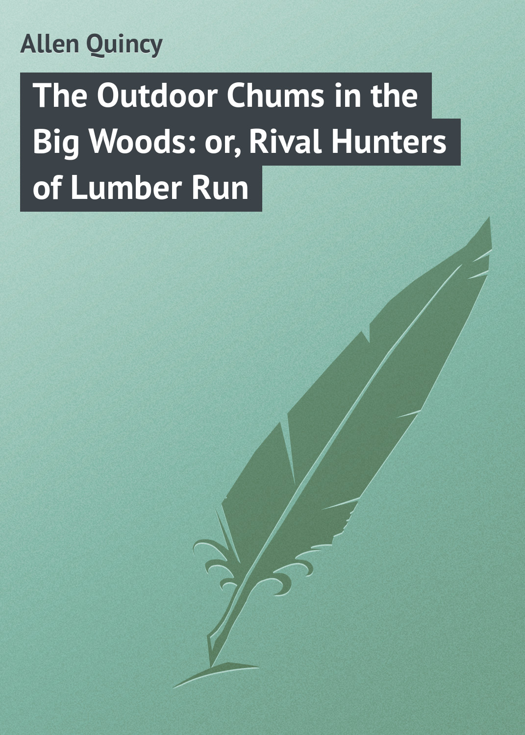 Allen Quincy The Outdoor Chums in the Big Woods: or, Rival Hunters of Lumber Run цена