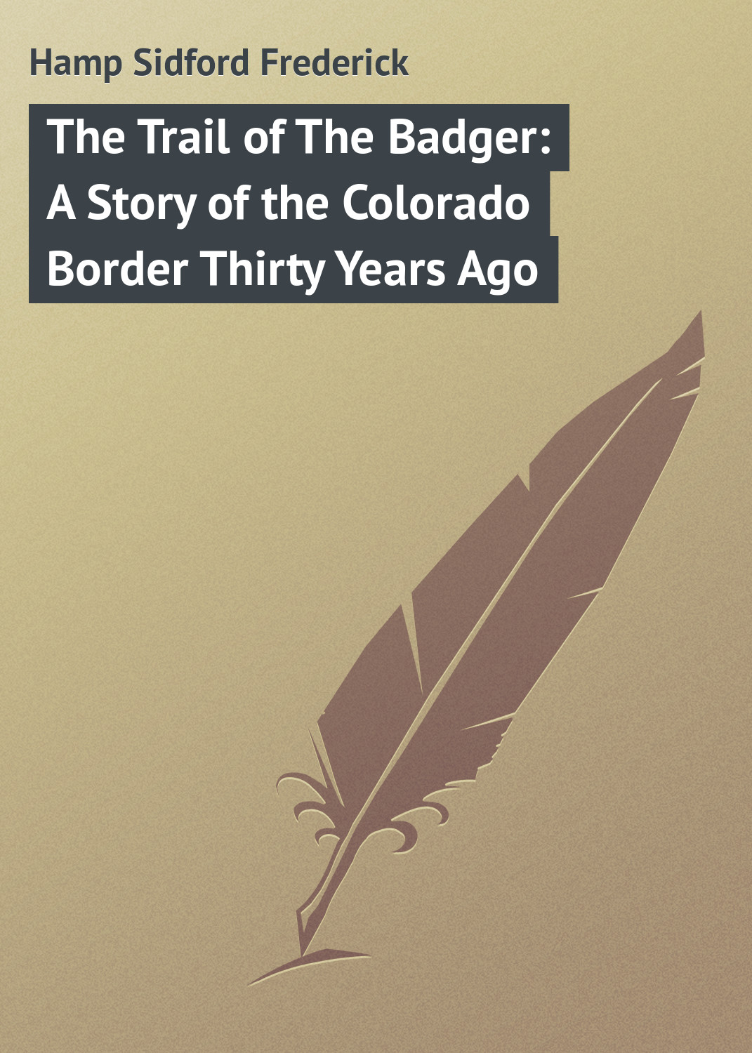 Hamp Sidford Frederick The Trail of The Badger: A Story of the Colorado Border Thirty Years Ago neil williamson elaine gallagher cameron johnston thirty years of rain