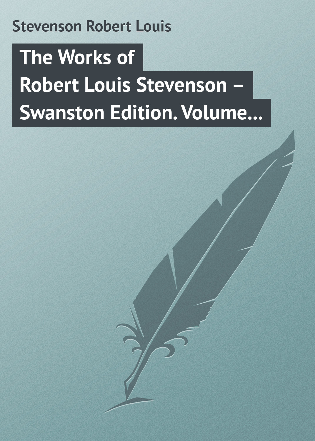 Роберт Льюис Стивенсон The Works of Robert Louis Stevenson – Swanston Edition. Volume 10