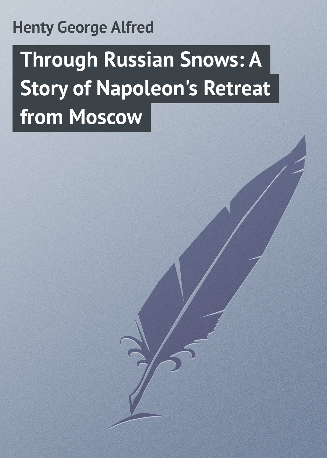 Henty George Alfred Through Russian Snows: A Story of Napoleon's Retreat from Moscow henty george alfred condemned as a nihilist a story of escape from siberia