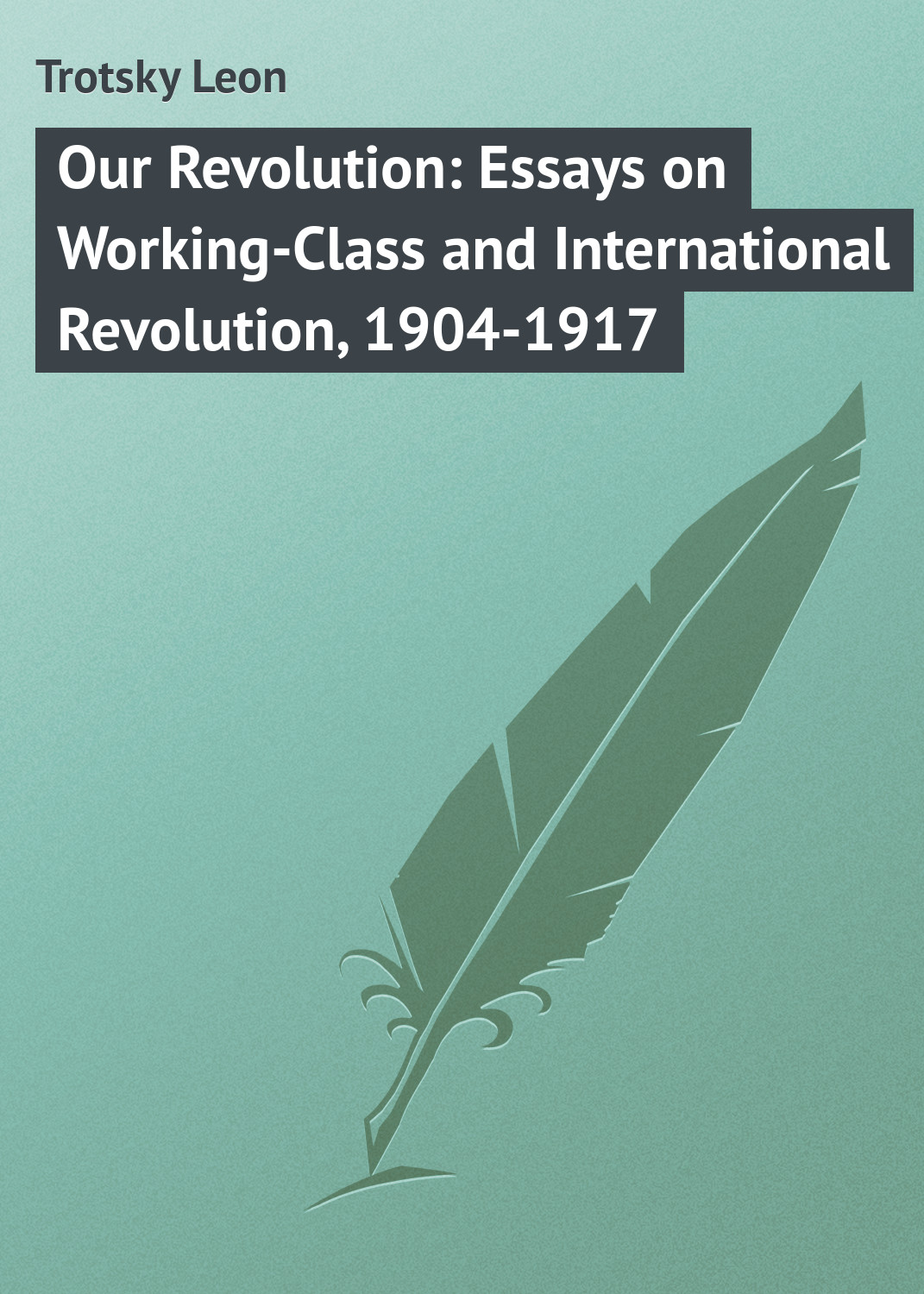 Trotsky Leon Our Revolution: Essays on Working-Class and International Revolution, 1904-1917 london j revolution and other essays