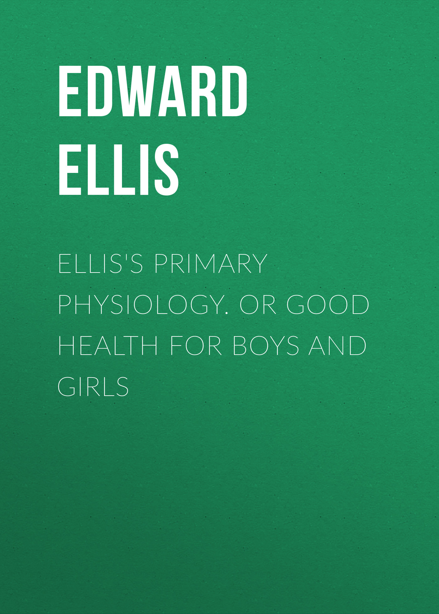 Ellis Edward Sylvester Ellis's Primary Physiology. Or Good Health for Boys and Girls ellis edward sylvester wyoming