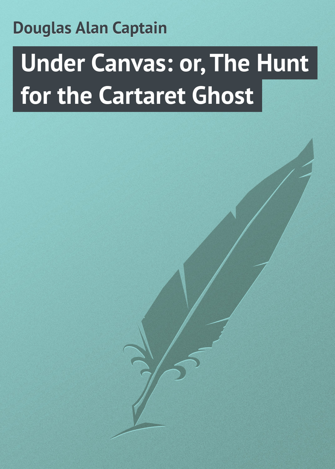 Douglas Alan Captain Under Canvas: or, The Hunt for the Cartaret Ghost