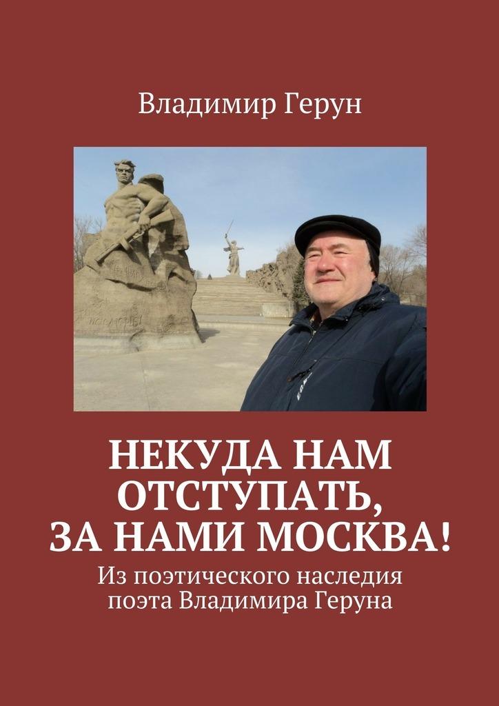Владимир Герун Некуда нам отступать, занами Москва! Изпоэтического наследия поэта Владимира Геруна цена и фото