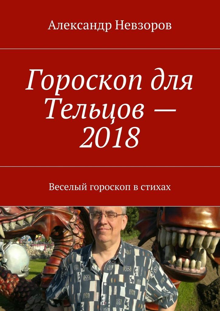 Александр Невзоров Гороскоп для Тельцов– 2018. Веселый гороскоп встихах