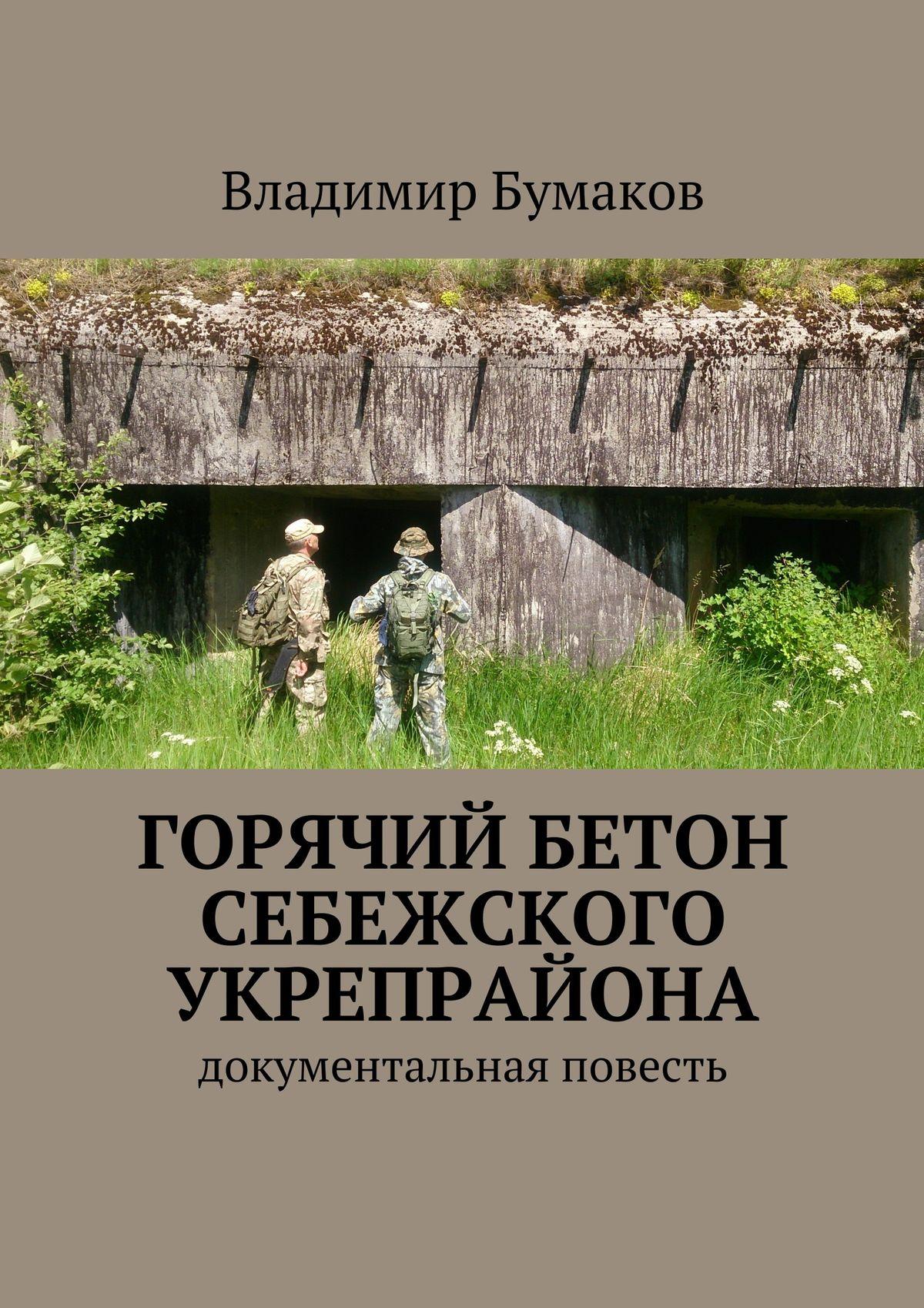 Владимир Бумаков / Горячий бетон Себежского укрепрайона. Документальная повесть