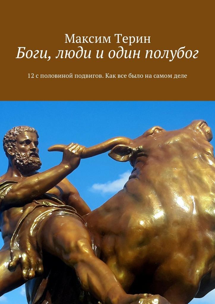 Максим Владимирович Терин Боги, люди и один полубог. 12споловиной подвигов. Как все было насамом деле
