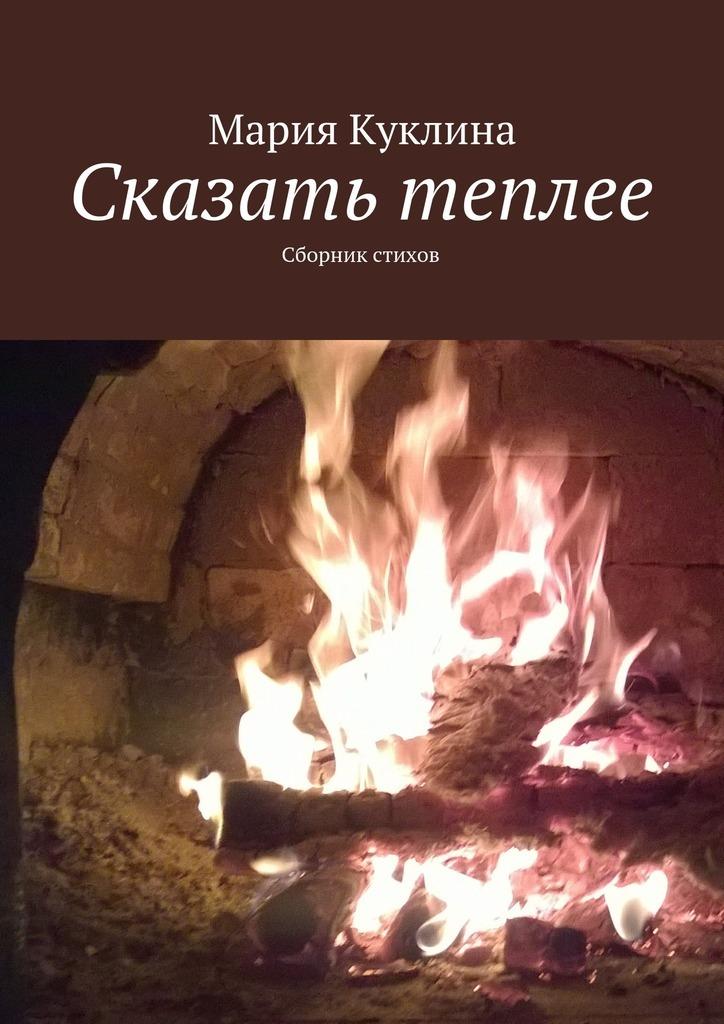 Мария Юрьевна Куклина Сказать теплее. Сборник стихов о любви сборник