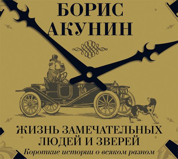 Борис Акунин Жизнь замечательных людей и зверей. Короткие истории о всяком разном акунин б жизнь замечательных людей и зверей
