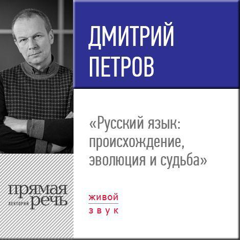 Дмитрий Петров Лекция «Русский язык: происхождение, эволюция и судьба»