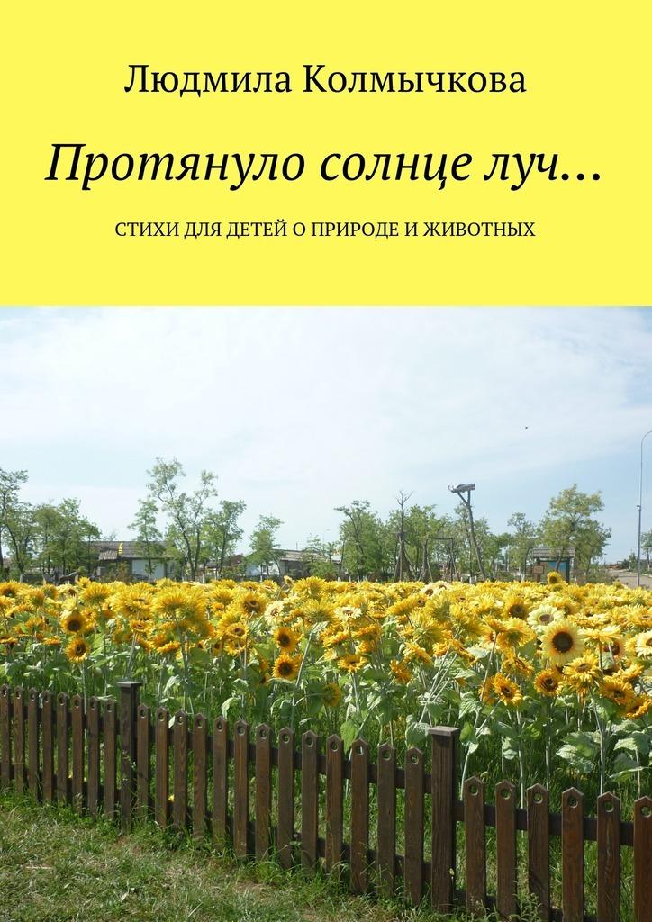 Людмила Степановна Колмычкова Протянуло солнце луч… Стихи для детей оприроде иживотных