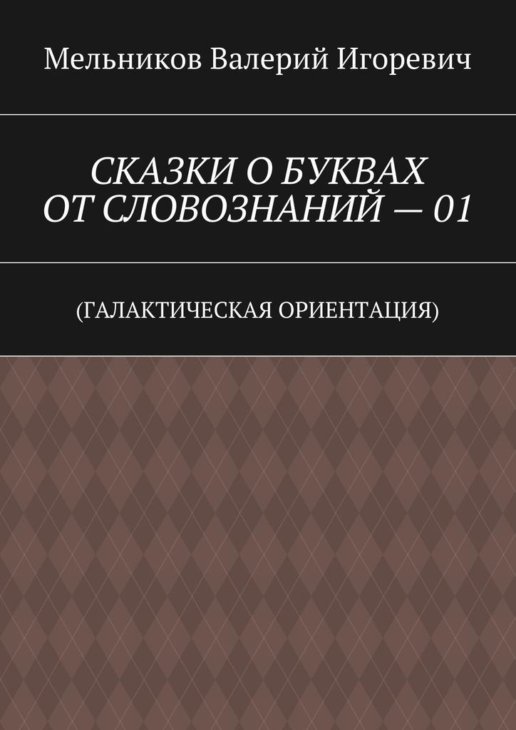 Валерий Игоревич Мельников СКАЗКИ ОБУКВАХ ОТСЛОВОЗНАНИЙ–01. (ГАЛАКТИЧЕСКАЯ ОРИЕНТАЦИЯ)