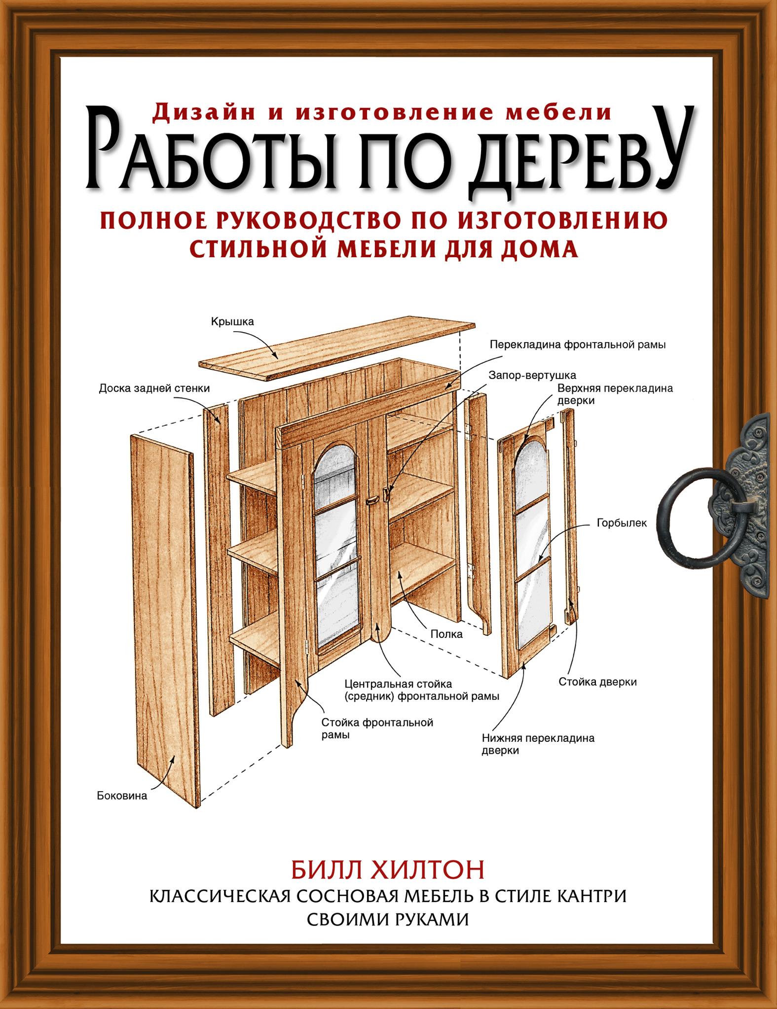 Билл Хилтон Работы по дереву. Полное руководство по изготовлению стильной мебели хилтон билл работы по дереву полное руководство по изготовлению стильной мебели для дома isbn 978 5 17 097572 3