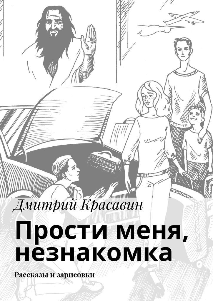 Дмитрий Красавин Прости меня, незнакомка. Рассказы и зарисовки леонид трумекальн зарисовки по ходу