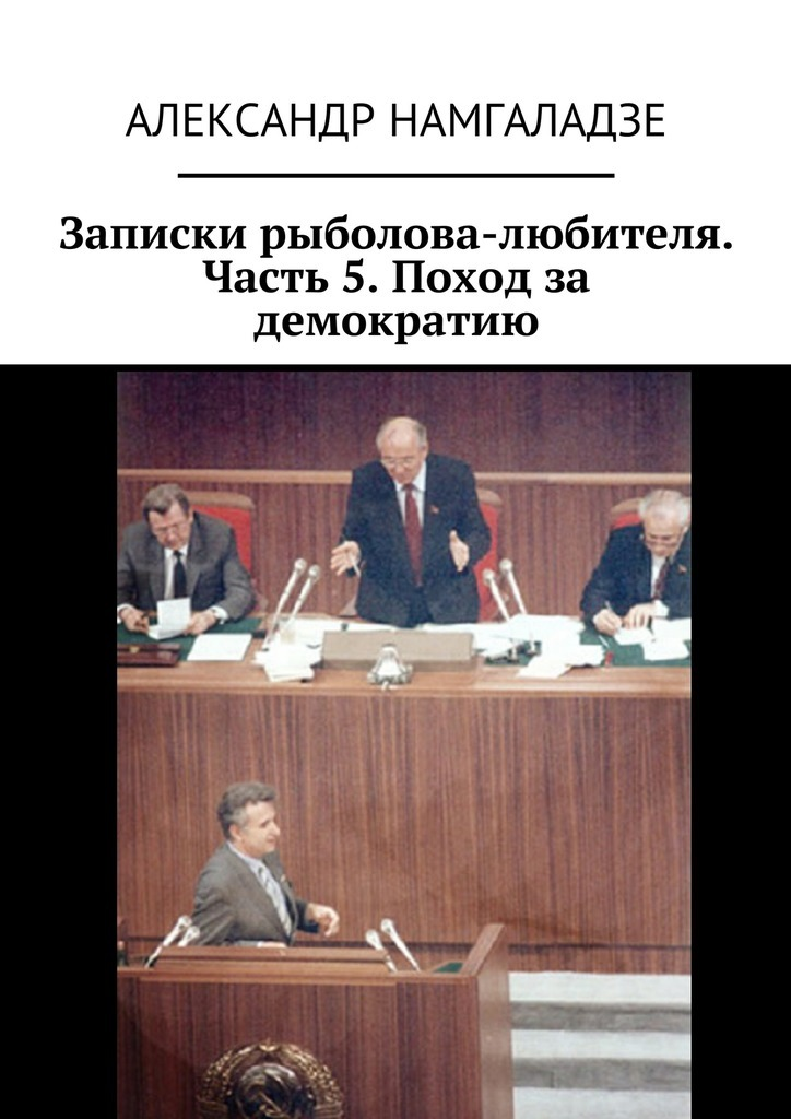 Александр Намгаладзе Записки рыболова-любителя. Часть 5. Поход за демократию цены онлайн