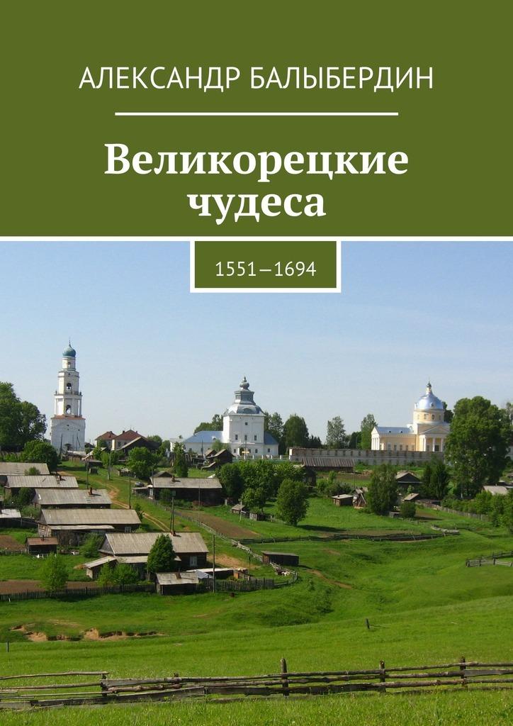 Александр Геннадьевич Балыбердин Великорецкие чудеса. 1551—1694 цены онлайн
