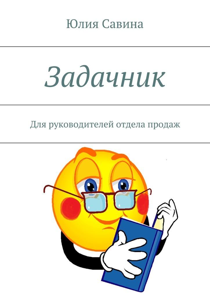 Юлия Владимировна Савина Задачник. Для руководителей отдела продаж андрей полищук от идеи до прибыли система продаж через интернет