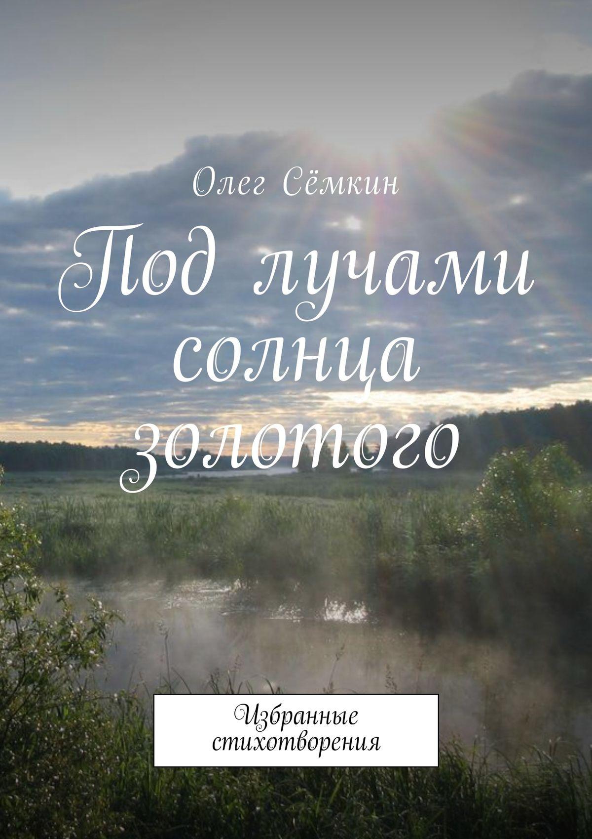 Олег Сёмкин Под лучами солнца золотого. Избранные стихотворения сёмкин олег в